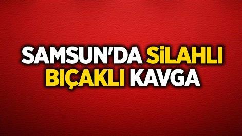 Samsun'da silahlı bıçaklı kavga
