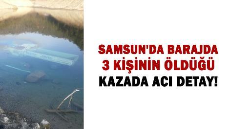 Samsun'da barajda 3 kişinin öldüğü kazada acı detay!